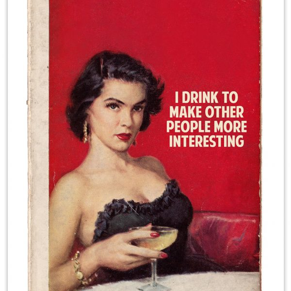 I drink to make other people interesting